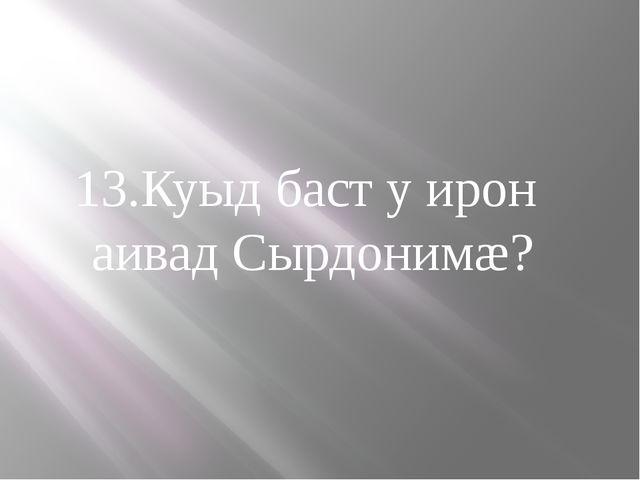 13.Куыд баст у ирон аивад Сырдонимæ?
