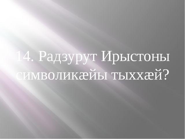 14. Радзурут Ирыстоны символикæйы тыххæй?