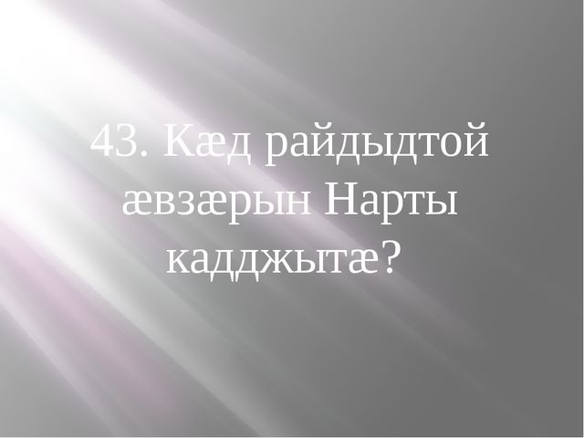 43. Кæд райдыдтой æвзæрын Нарты кадджытæ?
