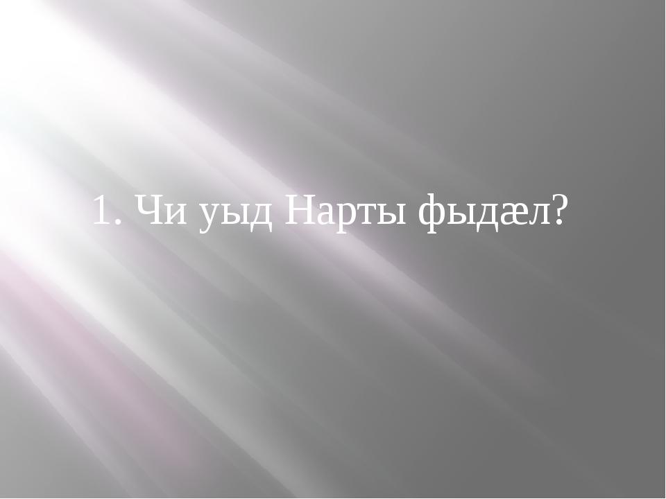 1. Чи уыд Нарты фыдæл?