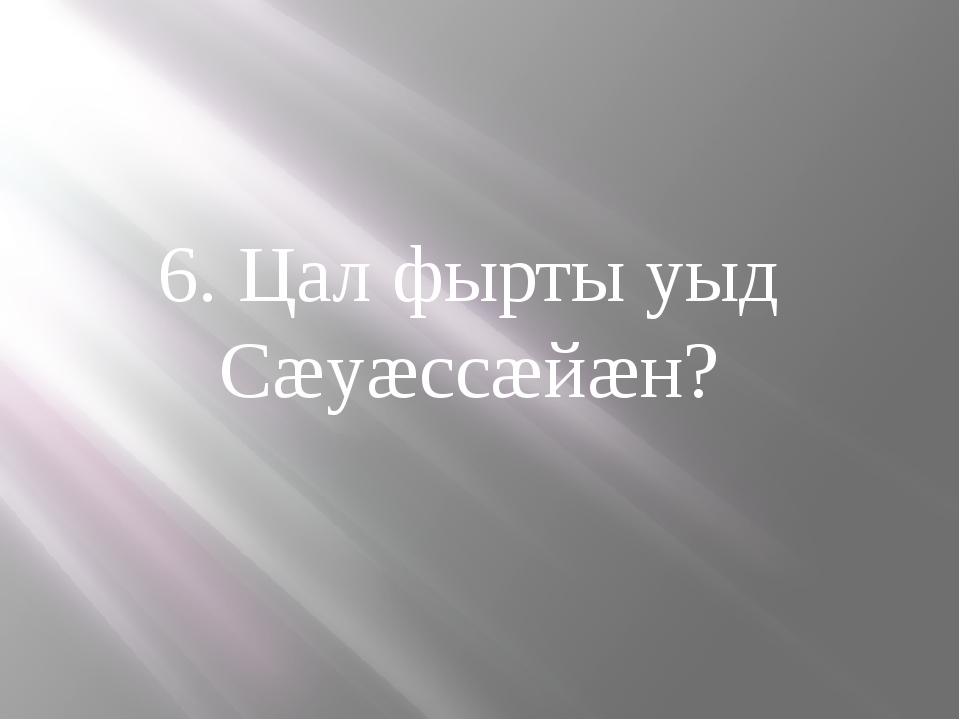 6. Цал фырты уыд Сæуæссæйæн?