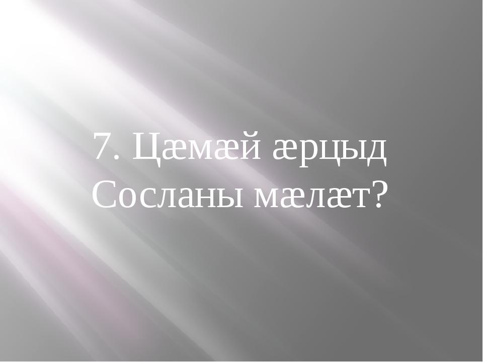 7. Цæмæй æрцыд Сосланы мæлæт?