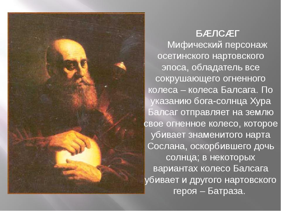 БÆЛСÆГ  Мифический персонаж осетинского нартовского эпоса, обладатель вс...