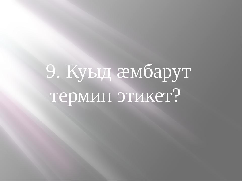 9. Куыд æмбарут термин этикет?