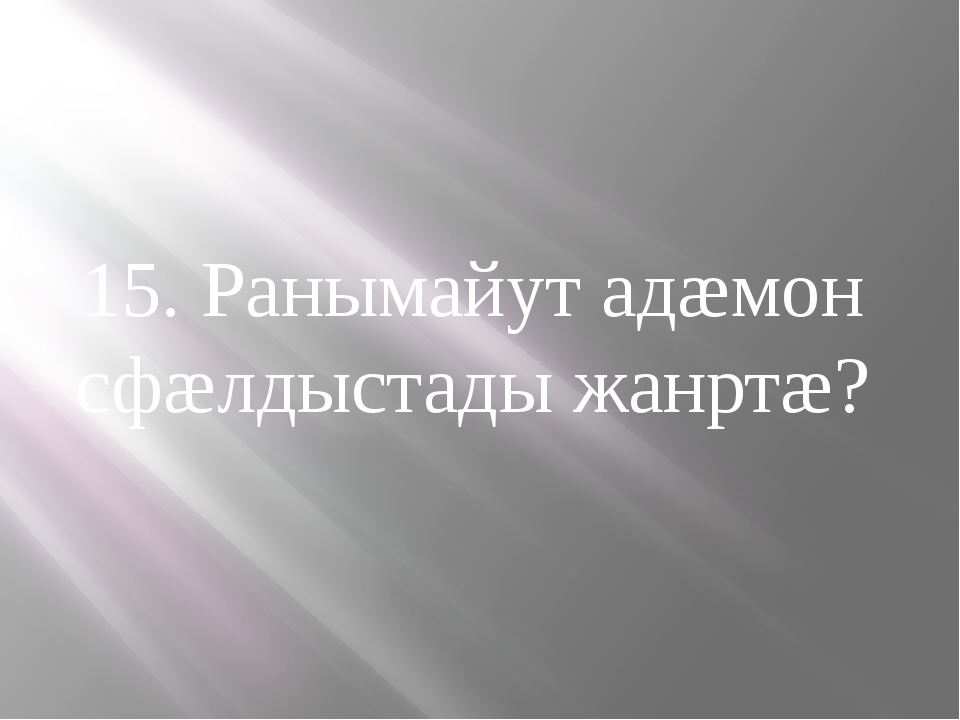 15. Ранымайут адæмон сфæлдыстады жанртæ?