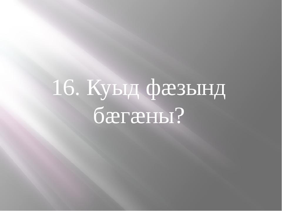 16. Куыд фæзынд бæгæны?