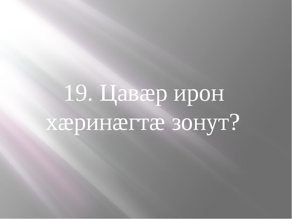 19. Цавæр ирон хæринæгтæ зонут?