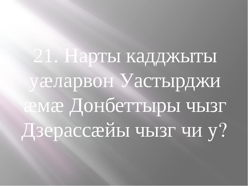 21. Нарты кадджыты уæларвон Уастырджи æмæ Донбеттыры чызг Дзерассæйы чызг чи у?
