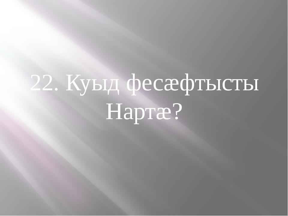22. Куыд фесæфтысты Нартæ?