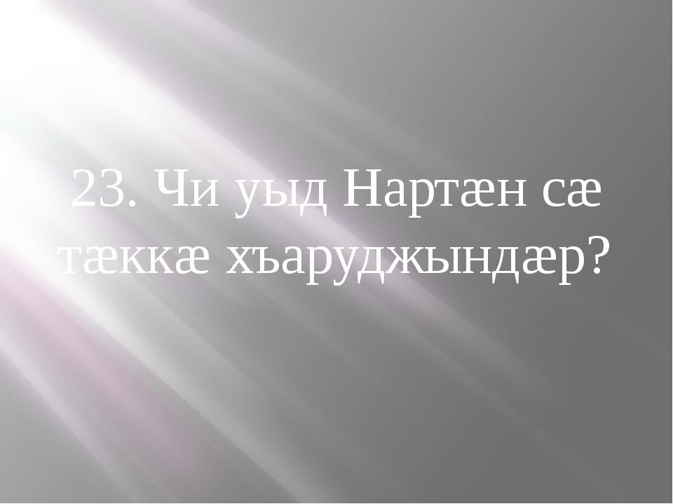 23. Чи уыд Нартæн сæ тæккæ хъаруджындæр?