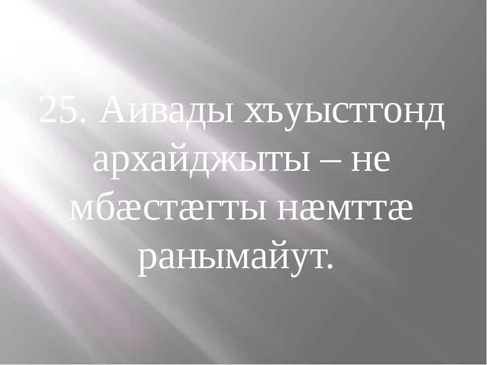 25. Аивады хъуыстгонд архайджыты – не мбæстæгты нæмттæ ранымайут.