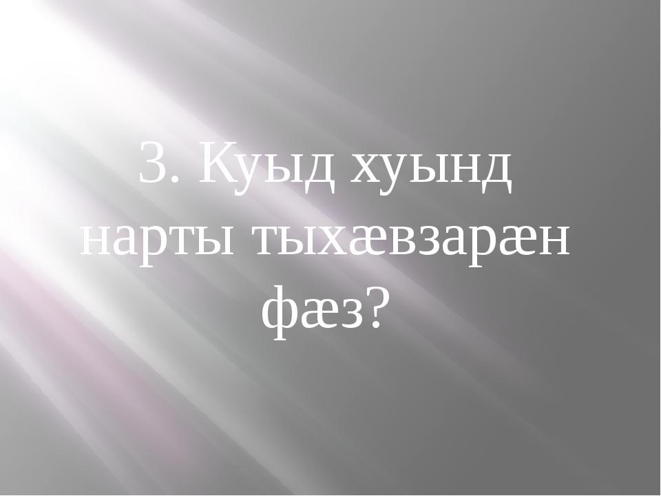 3. Куыд хуынд нарты тыхæвзарæн фæз?