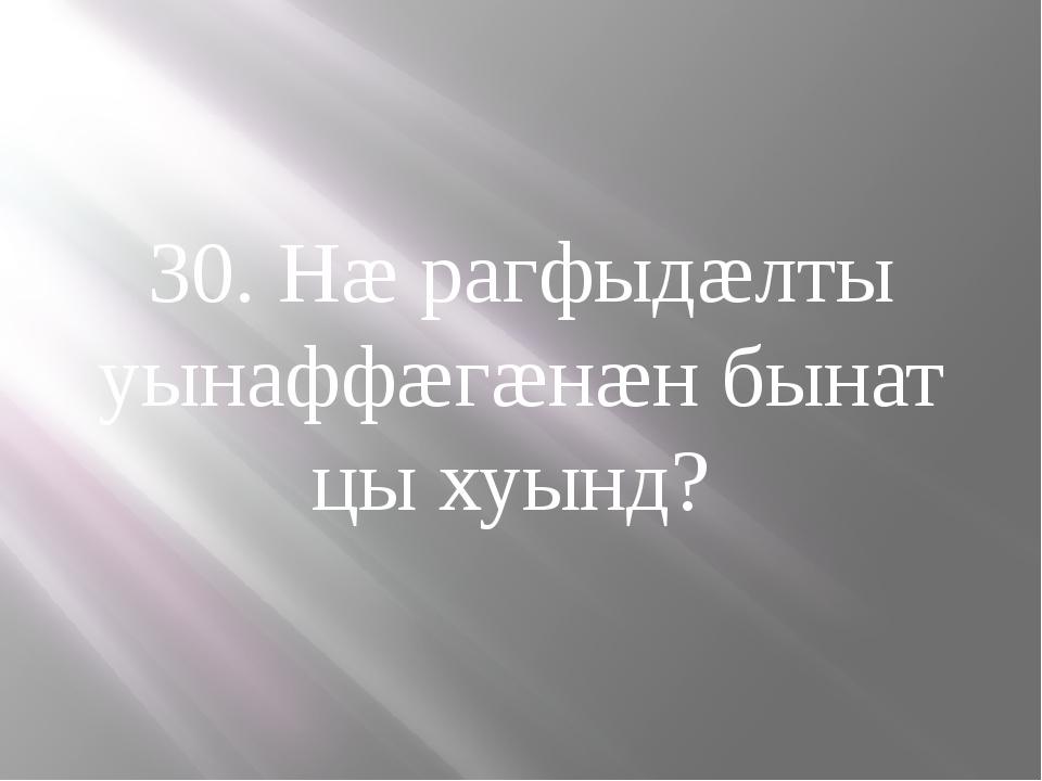 30. Нæ рагфыдæлты уынаффæгæнæн бынат цы хуынд?