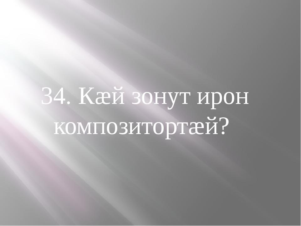 34. Кæй зонут ирон композитортæй?