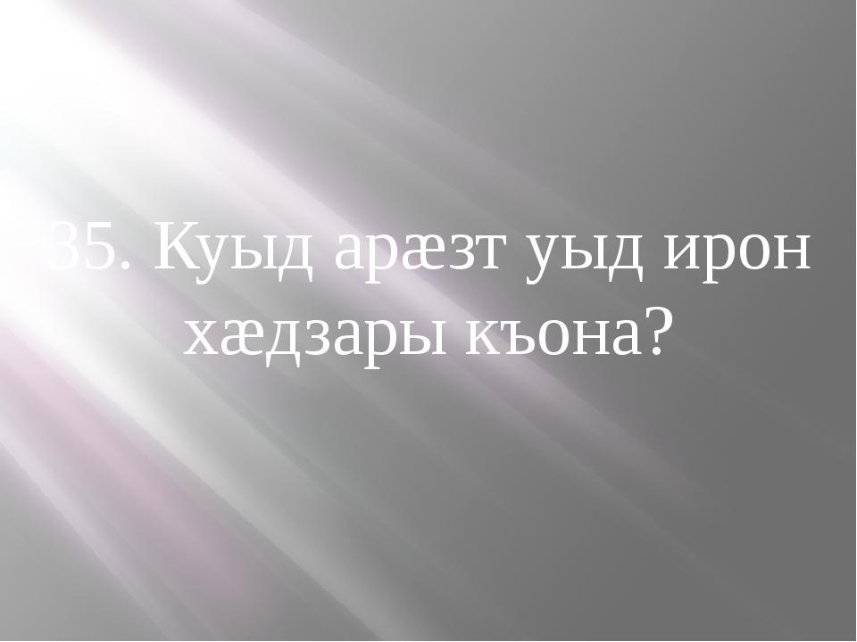 35. Куыд арæзт уыд ирон хæдзары къона?