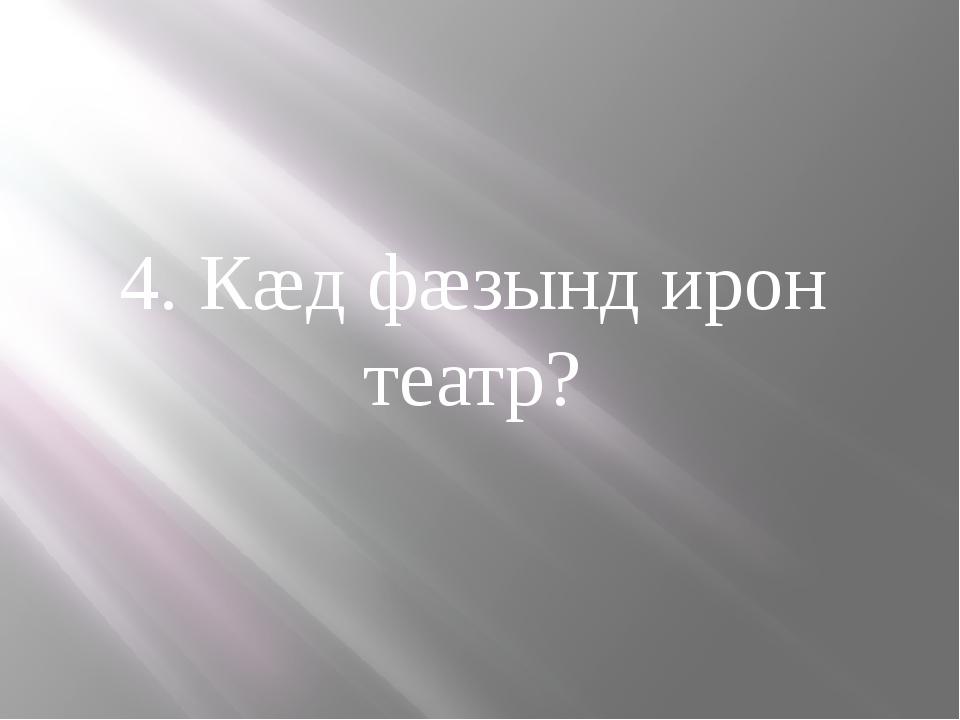 4. Кæд фæзынд ирон театр?