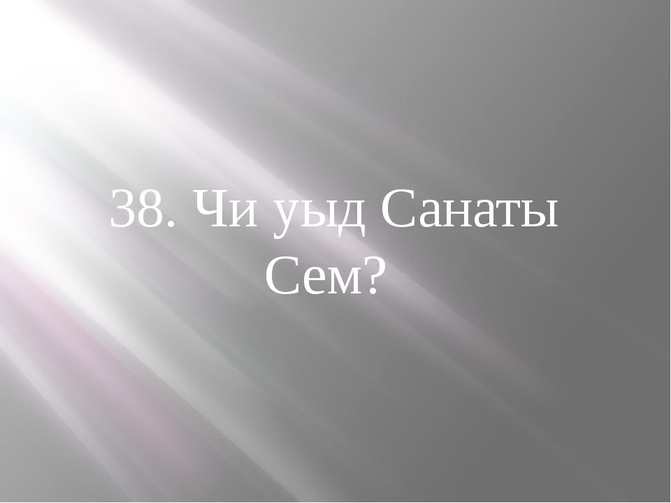 38. Чи уыд Санаты Сем?