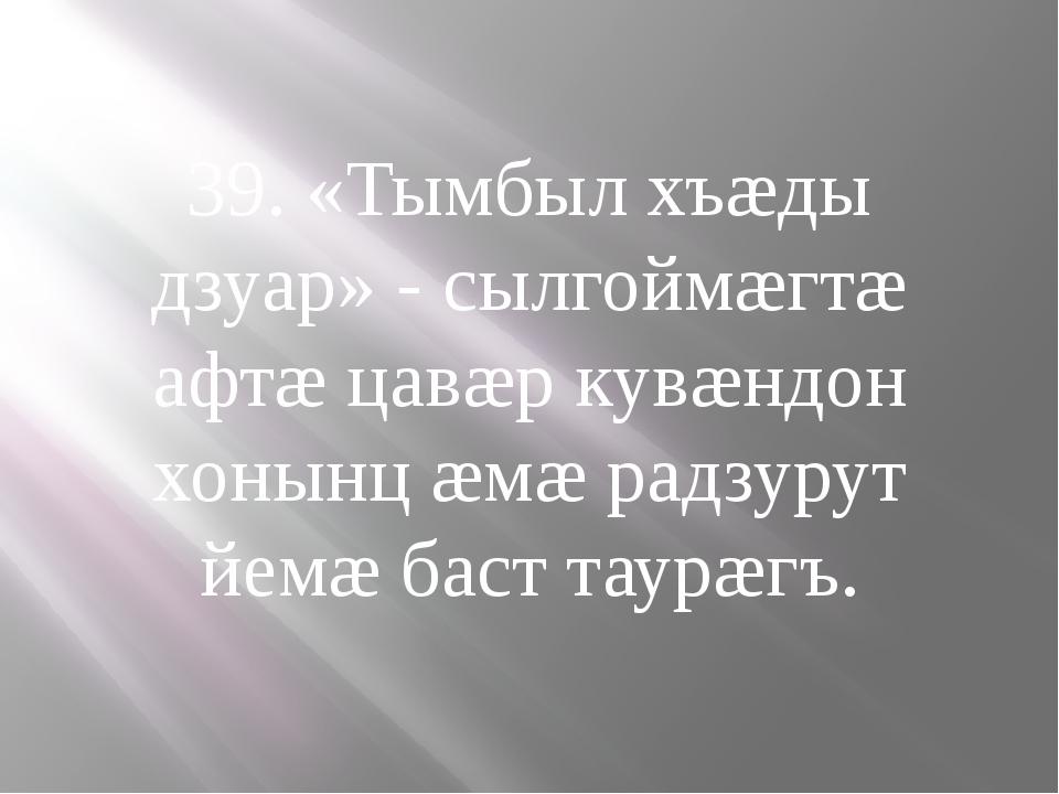 39. «Тымбыл хъæды дзуар» - сылгоймæгтæ афтæ цавæр кувæндон хонынц æмæ радзуру...