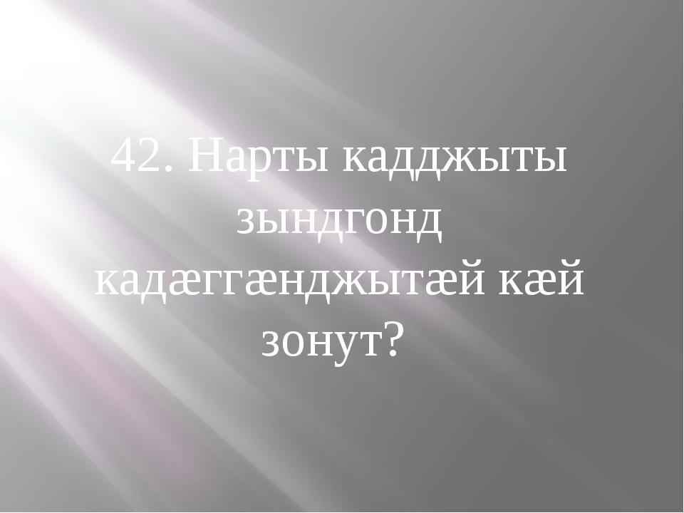 42. Нарты кадджыты зындгонд кадæггæнджытæй кæй зонут?