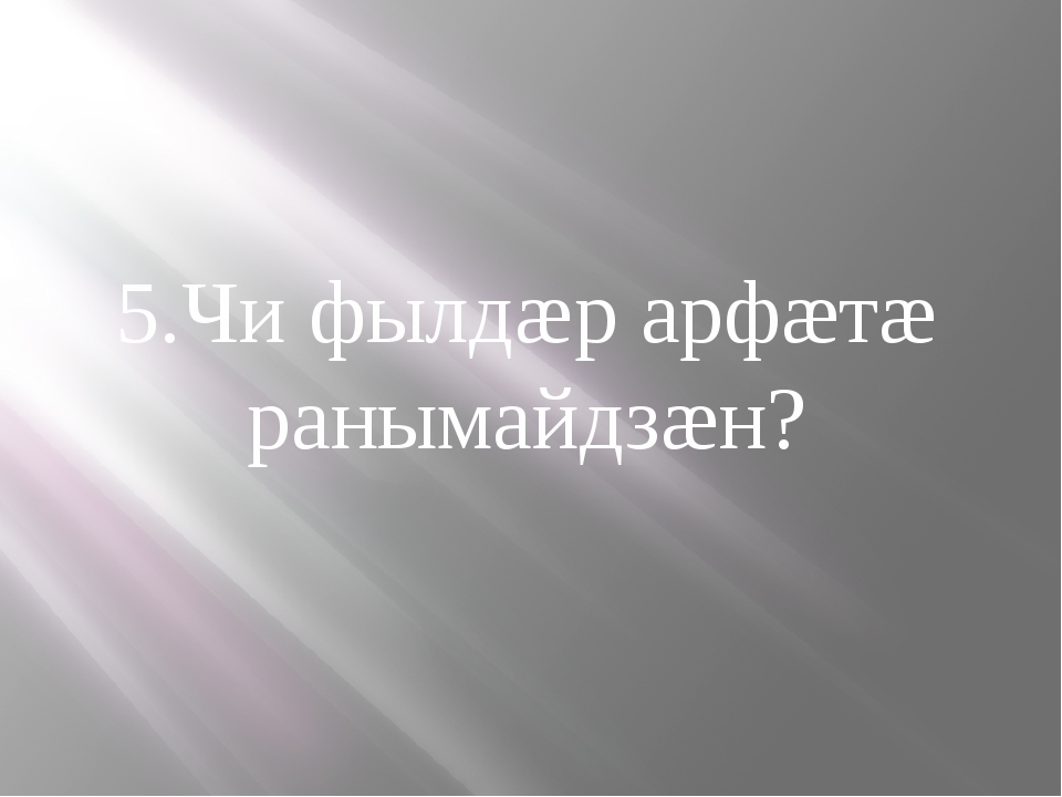 5.Чи фылдæр арфæтæ ранымайдзæн?