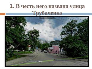 1. В честь него названа улица Трубаченко