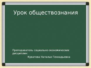 Урок обществознания Преподаватель социально-экономических дисциплин: Куватова