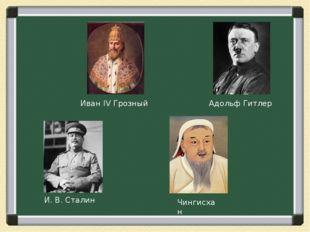 Иван IV Грозный Адольф Гитлер И. В. Сталин Чингисхан