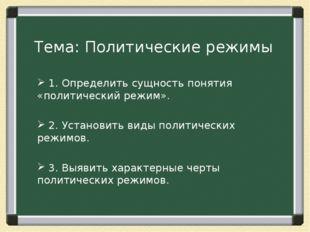 Тема: Политические режимы 1. Определить сущность понятия «политический режим»
