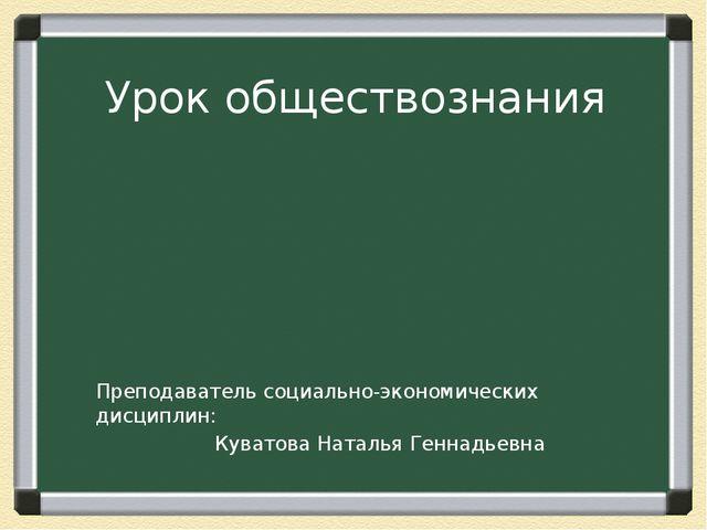 Урок обществознания Преподаватель социально-экономических дисциплин: Куватова...