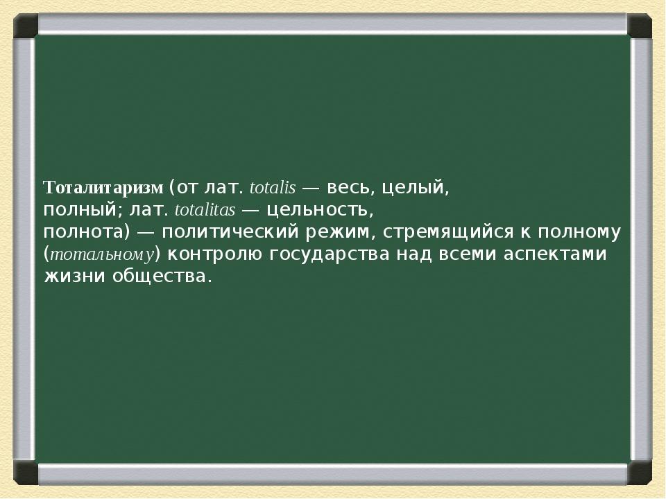 Тоталитаризм(отлат.totalis— весь, целый, полный;лат.totalitas— цельнос...