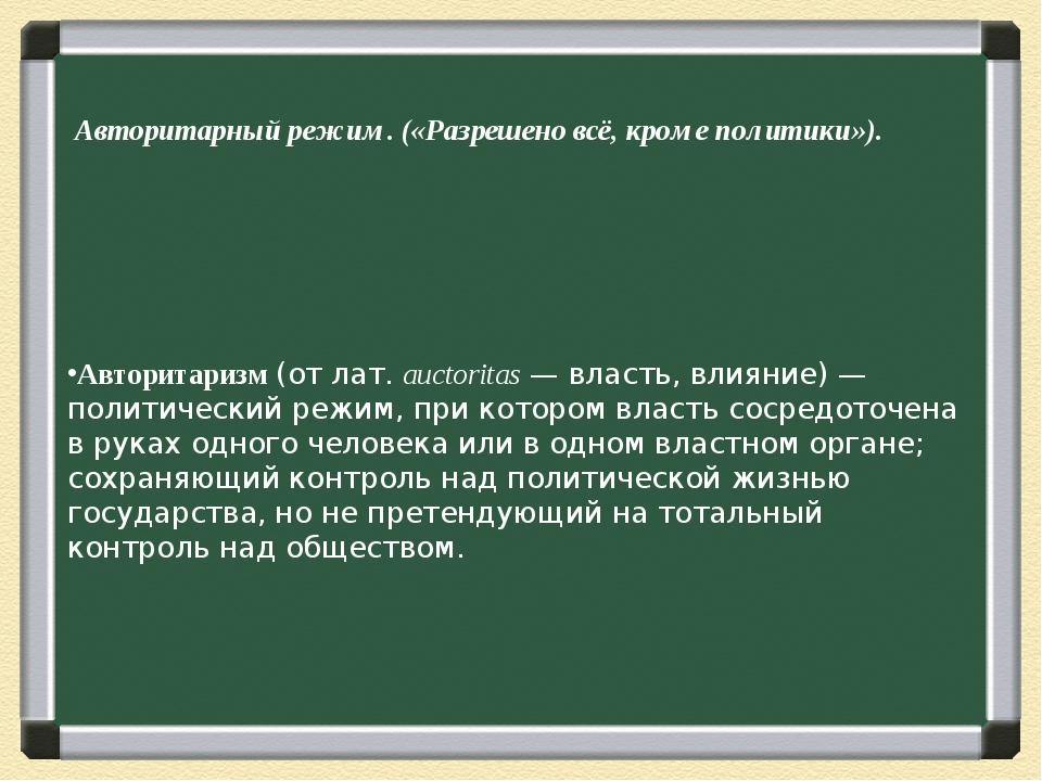 Авторитаризм(отлат.auctoritas— власть, влияние)—политический режим,при...