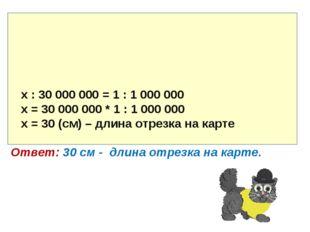 х : 30 000 000 = 1 : 1 000 000 х = 30 000 000 * 1 : 1 000 000 х = 30 (см) –