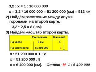 3,2 : х = 1 : 16 000 000 х = 3,2 * 16 000 000 = 51 200 000 (см) = 512 км 2)