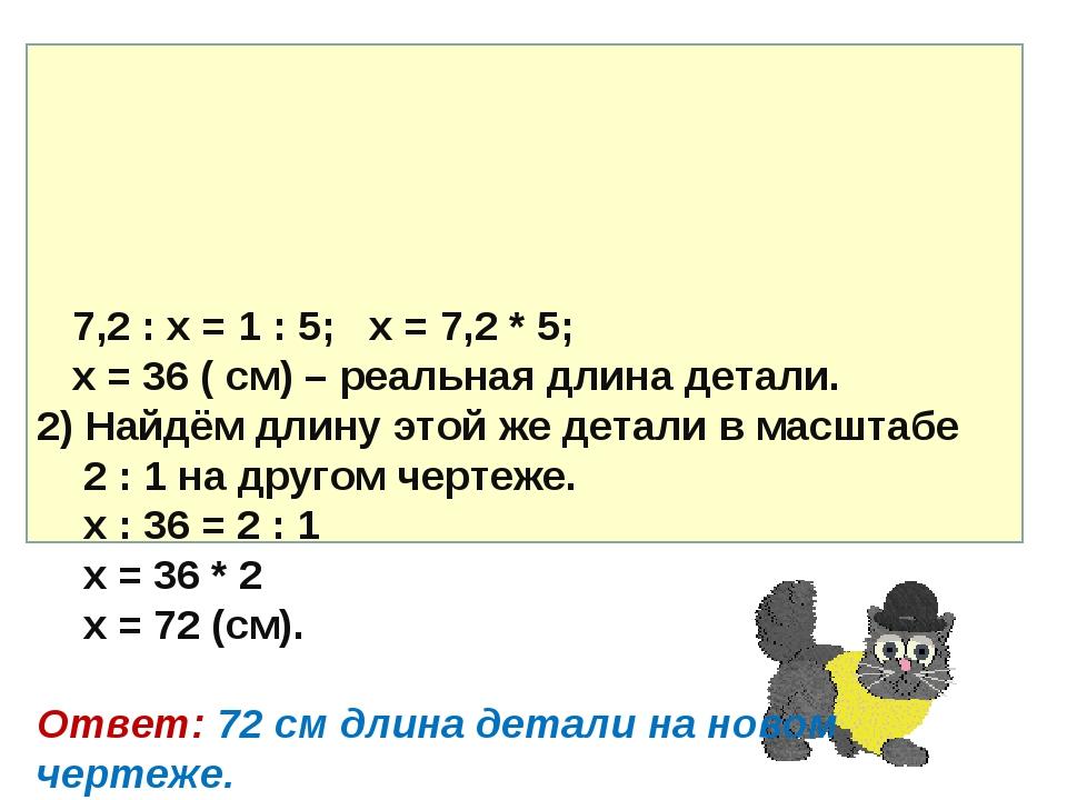7,2 : х = 1 : 5; х = 7,2 * 5; х = 36 ( см) – реальная длина детали. 2) Найдё...