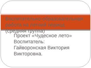 Проект «Чудесное лето» Воспитатель: Гайворонская Виктория Викторовна. Воспита