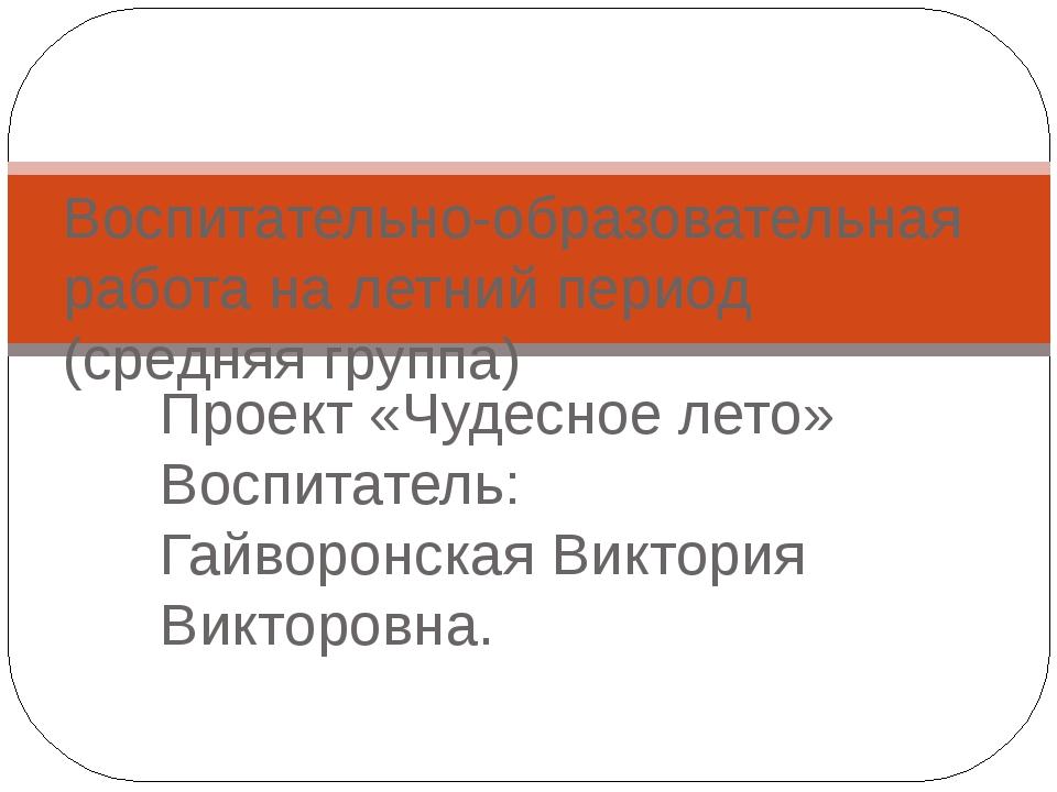 Проект «Чудесное лето» Воспитатель: Гайворонская Виктория Викторовна. Воспита...