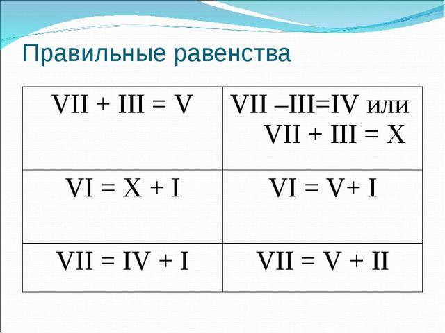 Правильные равенства VII + III = VVII –III=IV или VII + III = X VI = X + IV...