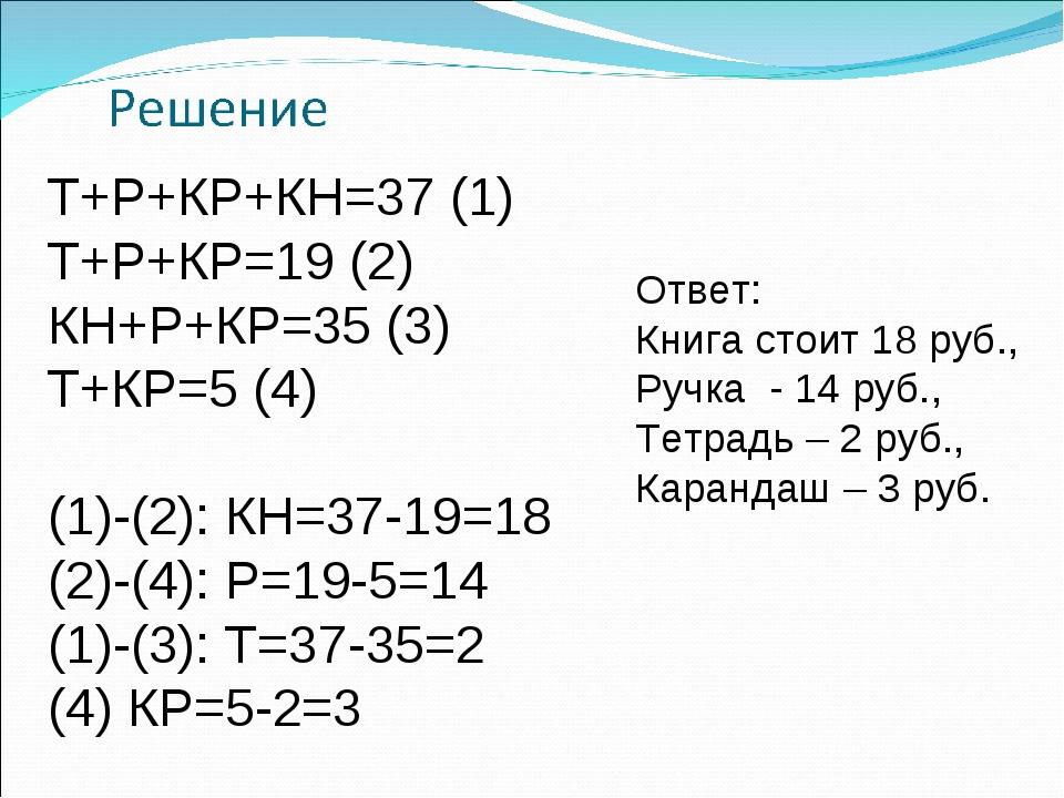 Т+Р+КР+КН=37 (1) Т+Р+КР=19 (2) КН+Р+КР=35 (3) Т+КР=5 (4)  (1)-(2): КН=37-19=...