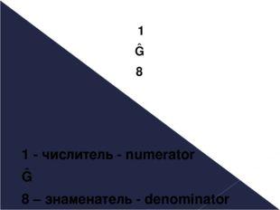 1 ― 8 1 - числитель - numerator ― 8 – знаменатель - denominator