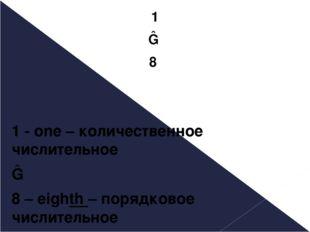 1 ― 8 1 - one – количественное числительное ― 8 – eighth – порядковое числите