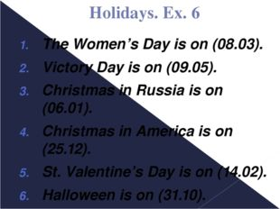 Holidays. Ex. 6 The Women's Day is on (08.03). Victory Day is on (09.05). Chr
