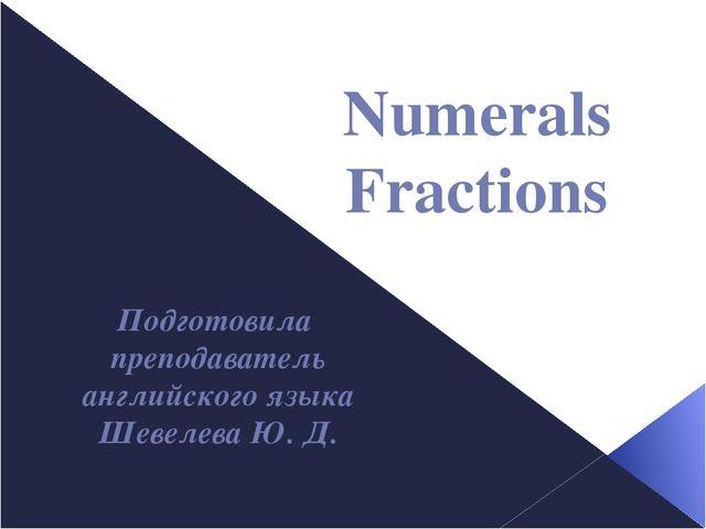 Numerals Fractions Подготовила преподаватель английского языка Шевелева Ю. Д.