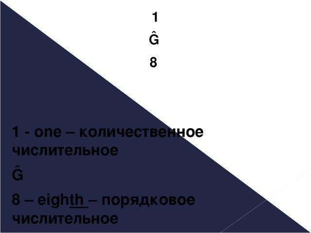 1 ― 8 1 - one – количественное числительное ― 8 – eighth – порядковое числите...