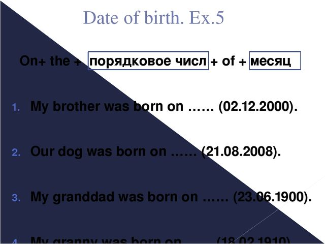 Date of birth. Ex.5 On+ the + порядковое числ + of + месяц My brother was bor...