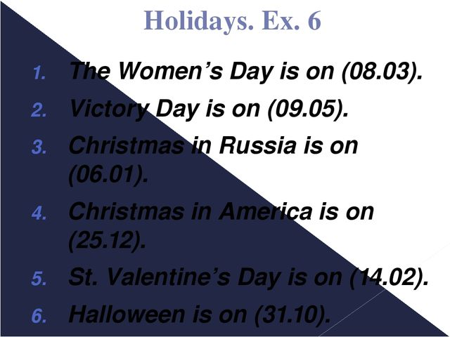 Holidays. Ex. 6 The Women's Day is on (08.03). Victory Day is on (09.05). Chr...