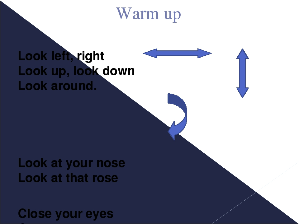 Warm up Look left, right Look up, look down Look around. Look at your nose L...