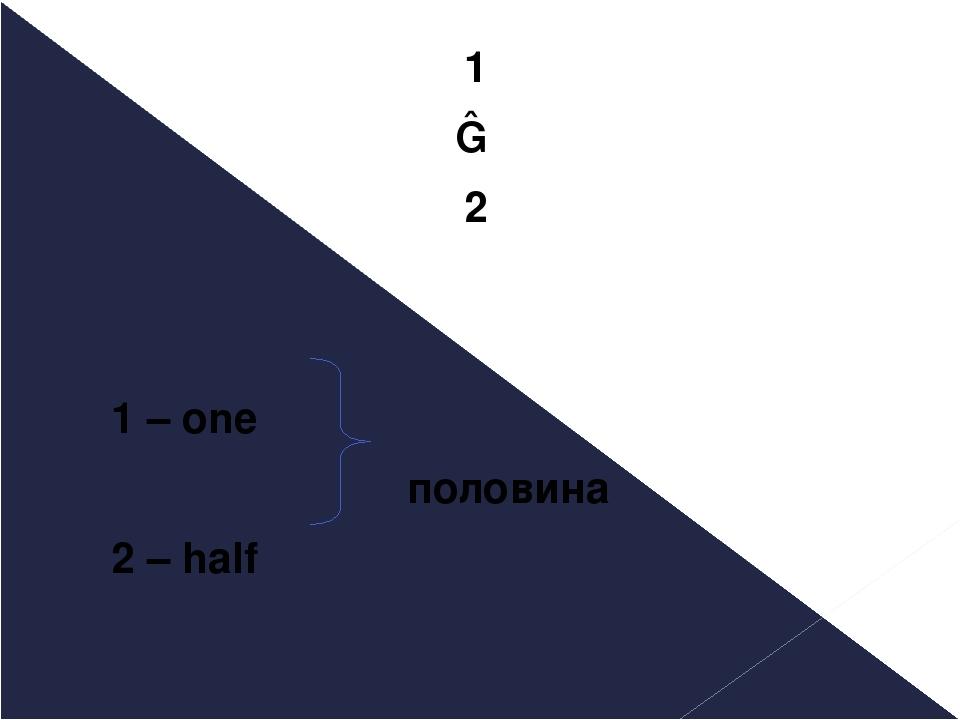 1 ― 2 1 – one половина 2 – half