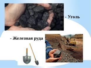 - Уголь - Железная руда