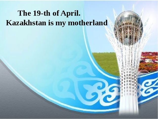 The 19-th of April. Kazakhstan is my motherland