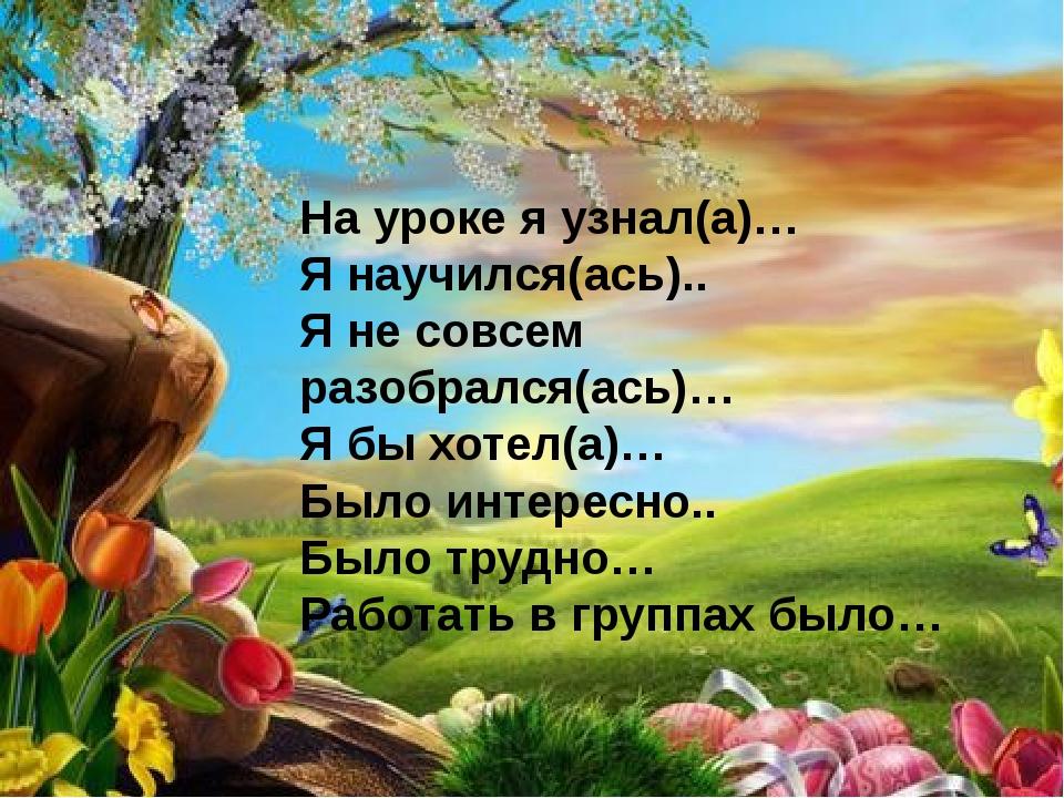 На уроке я узнал(а)… Я научился(ась).. Я не совсем разобрался(ась)… Я бы хоте...